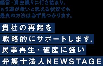 経営・資金繰りに行き詰まり、もう道が無いと思える状況でも民事再生・破産に強い弁護士法人ニューステージ(大阪)が、貴社の再起を戦略的にサポートします。